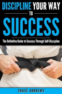 Your Path to Success: Discipline Your Way to Success: The Definitive Guide to Success Through Self-Discipline (Your Path to Success, #2), Chase Andrews