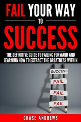 Your Path to Success: Fail Your Way to Success - The Definitive Guide to Failing Forward and Learning How to Extract The Greatness Within (Your Path to Success, #1), Chase Andrews
