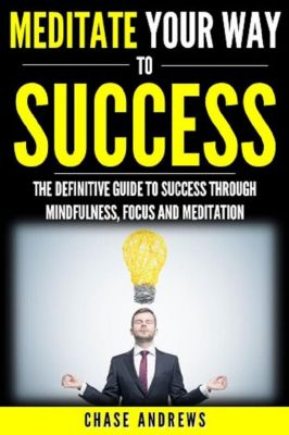 Your Path to Success: Meditate Your Way to Success: The Definitive Guide to Mindfulness, Focus and Meditation (Your Path to Success, #3), Chase Andrews