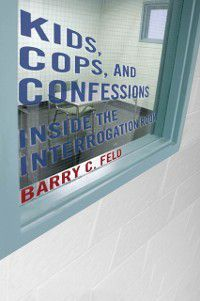 Youth, Crime, and Justice: Kids, Cops, and Confessions, Barry C. Feld
