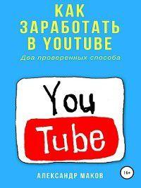 Как заработать в Youtube. Два проверенных способа, Александр Маков
