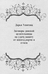Zagovory donskoj celitel'nicy na udachu  zacshitu ot nevzgod  porchi i sglaza (in Russian Language), Usvyatova Dar'ya