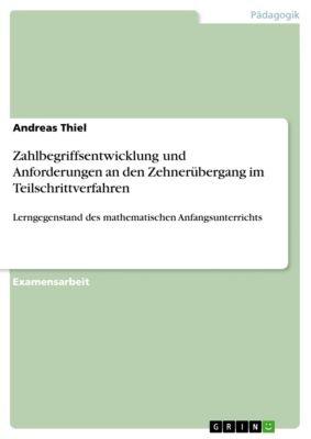 Zahlbegriffsentwicklung und Anforderungen an den Zehnerübergang im Teilschrittverfahren, Andreas Thiel