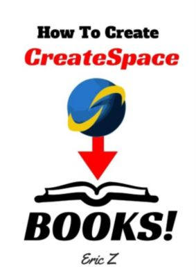 Zbooks Tutorial - Master Createspace Self Publishing for Success! Series: How To Painlessly Create A CreateSpace Book! (Zbooks Tutorial - Master Createspace Self Publishing for Success! Series, #1), Eric Z