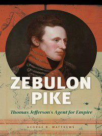 Zebulon Pike: Thomas Jefferson's Agent for Empire, George R. Matthews