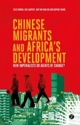 Zed Books: Chinese Migrants and Africa's Development, Giles Mohan, Daphne Chang, Doctor Ben Lampert, Doctor May Tan-Mullins