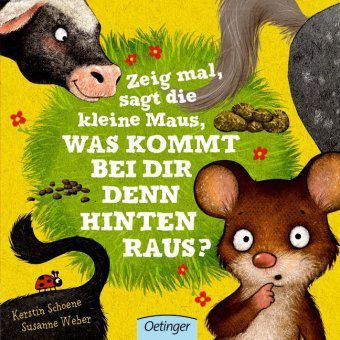Zeig mal, sagt die kleine Maus, was kommt bei dir denn hinten raus?, Kerstin Schoene, Susanne Weber