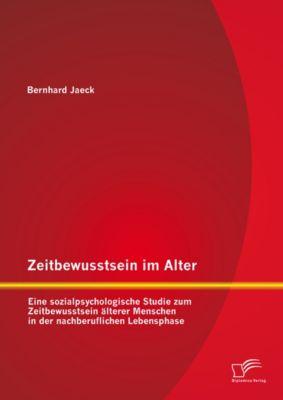 Zeitbewusstsein im Alter: Eine sozialpsychologische Studie zum Zeitbewusstsein älterer Menschen in der nachberuflichen Lebensphase, Bernhard Jaeck
