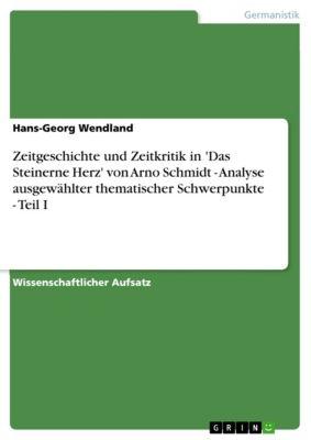 Zeitgeschichte und Zeitkritik in 'Das Steinerne Herz' von Arno Schmidt - Analyse ausgewählter thematischer Schwerpunkte - Teil I, Hans-Georg Wendland