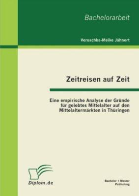 Zeitreisen auf Zeit: Eine empirische Analyse der Gründe für gelebtes Mittelalter auf den Mittelaltermärkten in Thüringen, Veruschka-Meike Jähnert