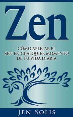 Zen: Cómo aplicar el Zen en Cualquier momento de tu vida diaria, Jen Solis
