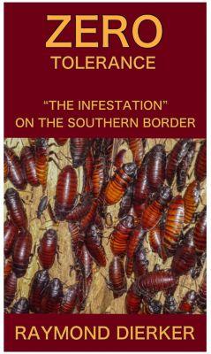 "Zero Tolerance...""The Infestation on the Southern Border"", Raymond Dierker"