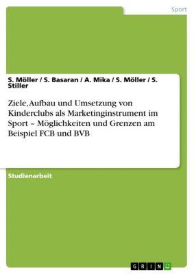 Ziele, Aufbau und Umsetzung von Kinderclubs als Marketinginstrument im Sport – Möglichkeiten und Grenzen am Beispiel FCB und BVB, A. Mika, S. Möller, S. Basaran, S. Stiller