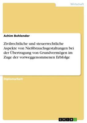 Zivilrechtliche und steuerrechtliche Aspekte von Nießbrauchsgestaltungen bei der Übertragung von Grundvermögen im Zuge der vorweggenommenen Erbfolge, Achim Bohlender