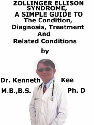 Zollinger-Ellison Syndrome, A Simple Guide To The Condition, Diagnosis, Treatment And Related Conditions, Kenneth Kee