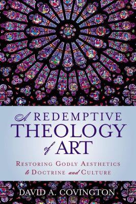 Zondervan: A Redemptive Theology of Art, David A. Covington
