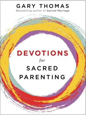 Zondervan: Devotions for Sacred Parenting, Gary L. Thomas