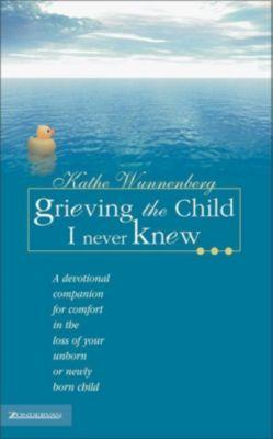 Zondervan: Grieving the Child I Never Knew, Kathe Wunnenberg