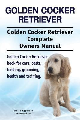 Zoodoo Publishing: Golden Cocker Retriever. Golden Cocker Retriever Complete Owners Manual. Golden Cocker Retriever book for care, costs, feeding, grooming, health and training., Asia Moore, George Hoppendale