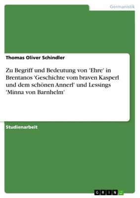 Zu Begriff und Bedeutung von 'Ehre' in Brentanos 'Geschichte vom braven Kasperl und dem schönen Annerl' und Lessings 'Minna von Barnhelm', Thomas Oliver Schindler