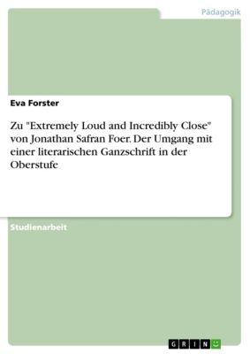 Zu Extremely Loud and Incredibly Close von Jonathan Safran Foer. Der Umgang mit einer literarischen Ganzschrift in der Oberstufe, Eva Forster