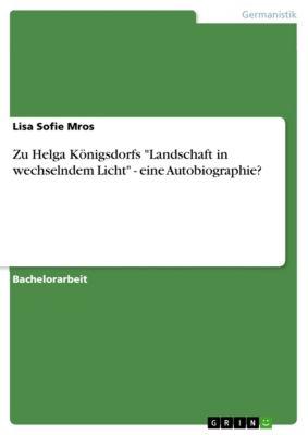 Zu Helga Königsdorfs Landschaft in wechselndem Licht - eine Autobiographie?, Lisa Sofie Mros