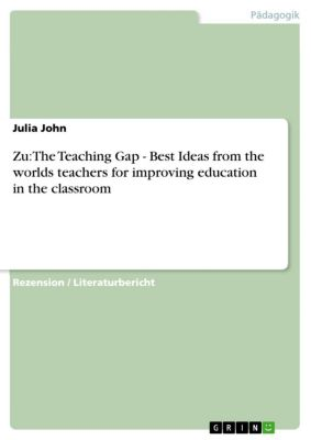 Zu: The Teaching Gap - Best Ideas from the worlds teachers for improving education in the classroom, Julia John