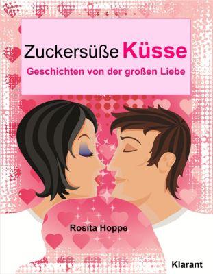 Zuckersüße Küsse! Turbulente, prickelnde und witzige Liebesgeschichten - Liebe, Leidenschaft und Eifersucht…, Rosita Hoppe