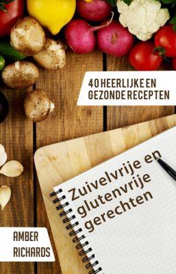 Zuivelvrije en glutenvrije gerechten: 40 heerlijke en gezonde recepten, Amber Richards