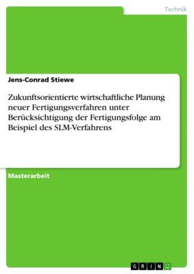 Zukunftsorientierte wirtschaftliche Planung neuer Fertigungsverfahren unter Berücksichtigung der Fertigungsfolge am Beispiel des SLM-Verfahrens, Jens-Conrad Stiewe