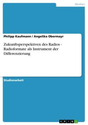 Zukunftsperspektiven des Radios - Radioformate als Instrument der Differenzierung, Angelika Obermayr, Philipp Kaufmann