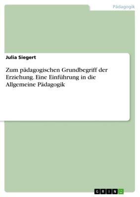 Zum pädagogischen Grundbegriff der Erziehung. Eine Einführung in die Allgemeine Pädagogik, Julia Siegert