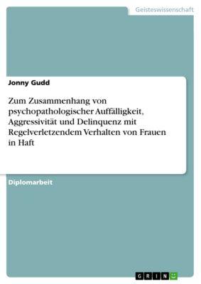 Zum Zusammenhang von psychopathologischer Auffälligkeit, Aggressivität und Delinquenz mit Regelverletzendem Verhalten von Frauen in Haft, Jonny Gudd