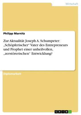 """Zur Aktualität Joseph A. Schumpeter: """"Schöpferischer"""" Vater des Entrepreneurs und Prophet einer unheilvollen, """"zerstörerischen"""" Entwicklung?, Philipp Marnitz"""