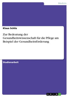 Zur Bedeutung der Gesundheitswissenschaft für die Pflege am Beispiel der Gesundheitsförderung, Klaus Schliz