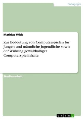 Zur Bedeutung von Computerspielen für Jungen und männliche Jugendliche sowie der Wirkung gewalthaltiger Computerspielinhalte, Mathias Wick