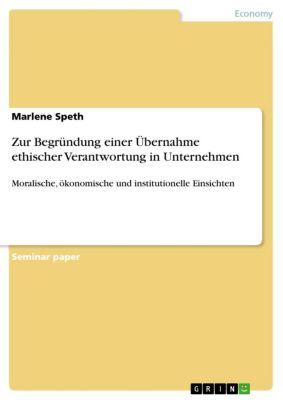 Zur Begründung einer Übernahme ethischer Verantwortung in Unternehmen, Marlene Speth