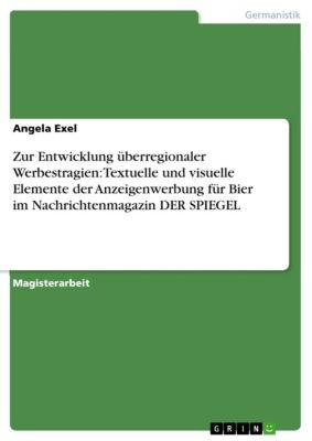 Zur Entwicklung überregionaler Werbestragien: Textuelle und visuelle Elemente der Anzeigenwerbung für Bier im Nachrichtenmagazin DER SPIEGEL, Angela Exel