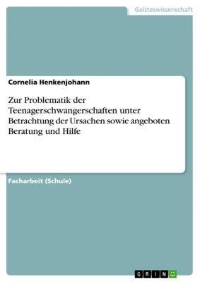 Zur Problematik der Teenagerschwangerschaften unter Betrachtung der Ursachen sowie angeboten Beratung und Hilfe, Cornelia Henkenjohann