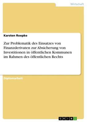Zur Problematik des Einsatzes von Finanzderivaten zur Absicherung von Investitionen in öffentlichen Kommunen im Rahmen des öffentlichen Rechts, Karsten Roepke