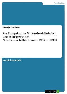 Zur Rezeption der Nationalsozialistischen Zeit in ausgewählten Geschichtsschulbüchern der DDR und BRD, Manja Geldner