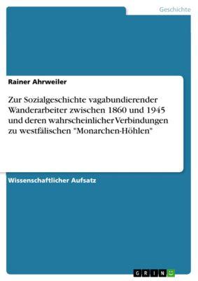 Zur Sozialgeschichte vagabundierender Wanderarbeiter zwischen 1860 und 1945 und deren wahrscheinlicher Verbindungen zu westfälischen Monarchen-Höhlen, Rainer Ahrweiler