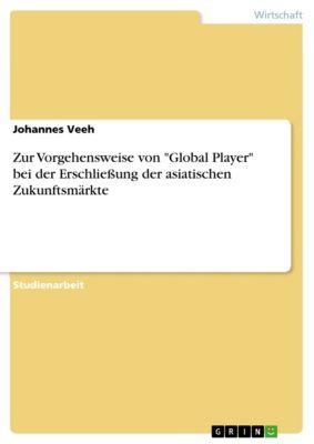 Zur Vorgehensweise von Global Player bei der Erschließung der asiatischen Zukunftsmärkte, Johannes Veeh