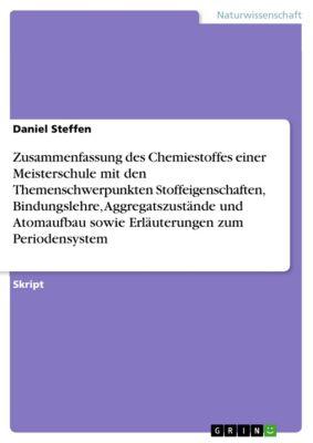 Zusammenfassung des Chemiestoffes einer Meisterschule mit den Themenschwerpunkten Stoffeigenschaften, Bindungslehre, Aggregatszustände und Atomaufbau sowie Erläuterungen zum Periodensystem, Daniel Steffen