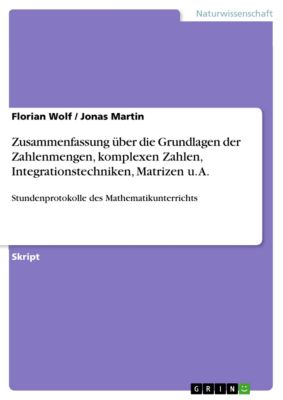 Zusammenfassung über die Grundlagen der Zahlenmengen, komplexen Zahlen, Integrationstechniken, Matrizen u. A., Florian Wolf, Jonas Martin