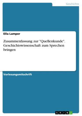 Zusammenfassung zur Quellenkunde. Geschichtswissenschaft zum Sprechen bringen, Ella Lamper