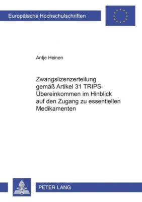 Zwangslizenzerteilung gemäß Artikel 31 TRIPS-Übereinkommen im Hinblick auf den Zugang zu essentiellen Medikamenten, Antje Heinen