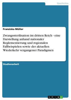 Zwangssterilisation im dritten Reich - eine Darstellung anhand nationaler Reglementierung und regionalen Fallbeispielen sowie der aktuellen Wiederkehr vergangener Paradigmen, Franziska Müller