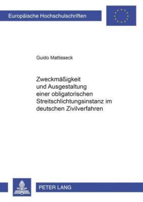 Zweckmäßigkeit und Ausgestaltung einer obligatorischen Streitschlichtungsinstanz im deutschen Zivilverfahren, Guido Mattisseck