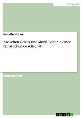 Zwischen Gesetz und Moral. Folter in einer christlichen Gesellschaft, Natalie Huber